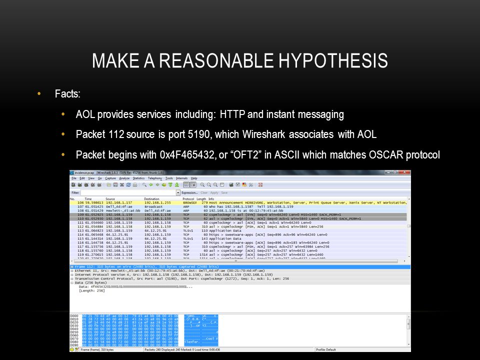 MAKE A REASONABLE HYPOTHESIS Facts: AOL provides services including: HTTP and instant messaging Packet 112 source is port 5190, which Wireshark associates with AOL Packet begins with 0x4F465432, or OFT2 in ASCII which matches OSCAR protocol