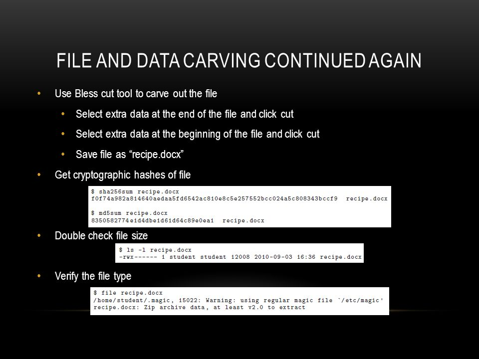 FILE AND DATA CARVING CONTINUED AGAIN Use Bless cut tool to carve out the file Select extra data at the end of the file and click cut Select extra data at the beginning of the file and click cut Save file as recipe.docx Get cryptographic hashes of file Double check file size Verify the file type