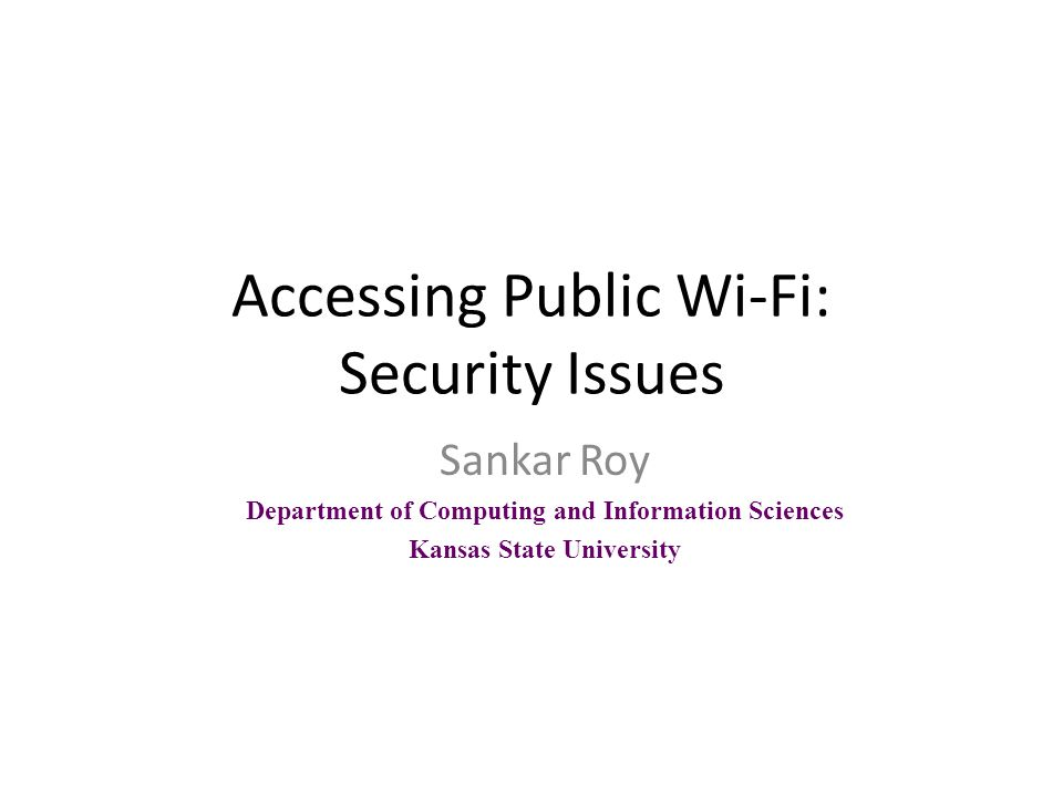 Accessing Public Wi-Fi: Security Issues Sankar Roy Department of Computing and Information Sciences Kansas State University