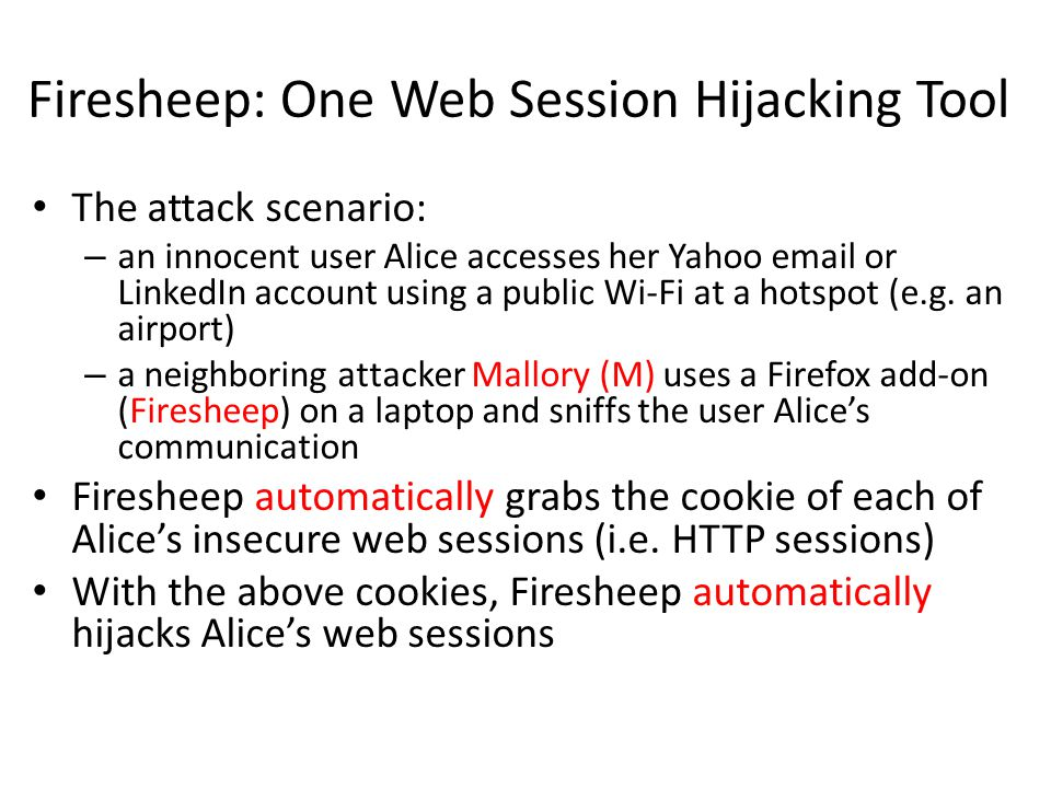 Firesheep: One Web Session Hijacking Tool The attack scenario: – an innocent user Alice accesses her Yahoo email or LinkedIn account using a public Wi