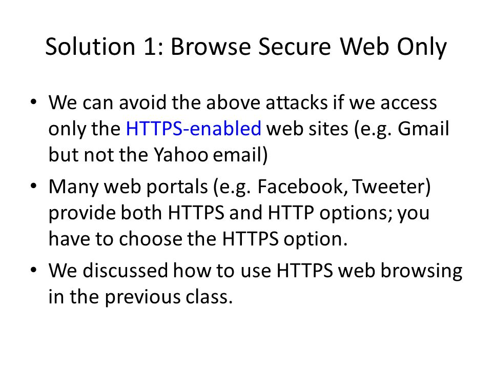 Solution 1: Browse Secure Web Only We can avoid the above attacks if we access only the HTTPS-enabled web sites (e.g. Gmail but not the Yahoo email) M