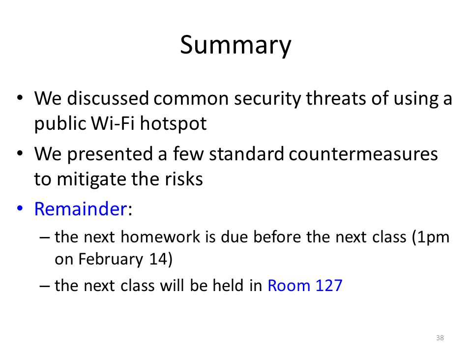 Summary We discussed common security threats of using a public Wi-Fi hotspot We presented a few standard countermeasures to mitigate the risks Remaind