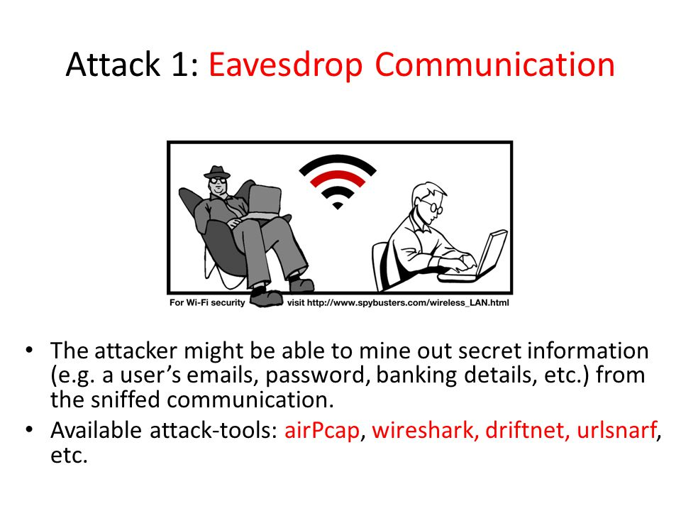 Attack 1: Eavesdrop Communication The attacker might be able to mine out secret information (e.g. a users emails, password, banking details, etc.) fro