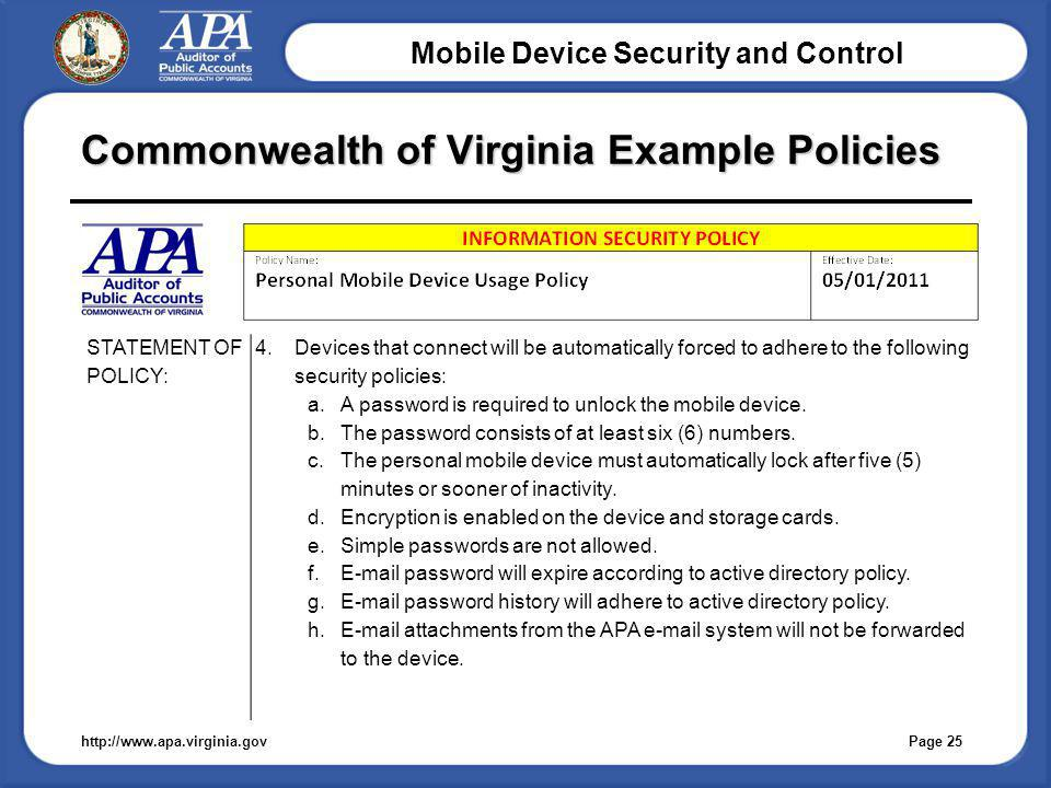 Mobile Device Security and Control Commonwealth of Virginia Example Policies http://www.apa.virginia.gov STATEMENT OF POLICY: 4.Devices that connect will be automatically forced to adhere to the following security policies: a.A password is required to unlock the mobile device.