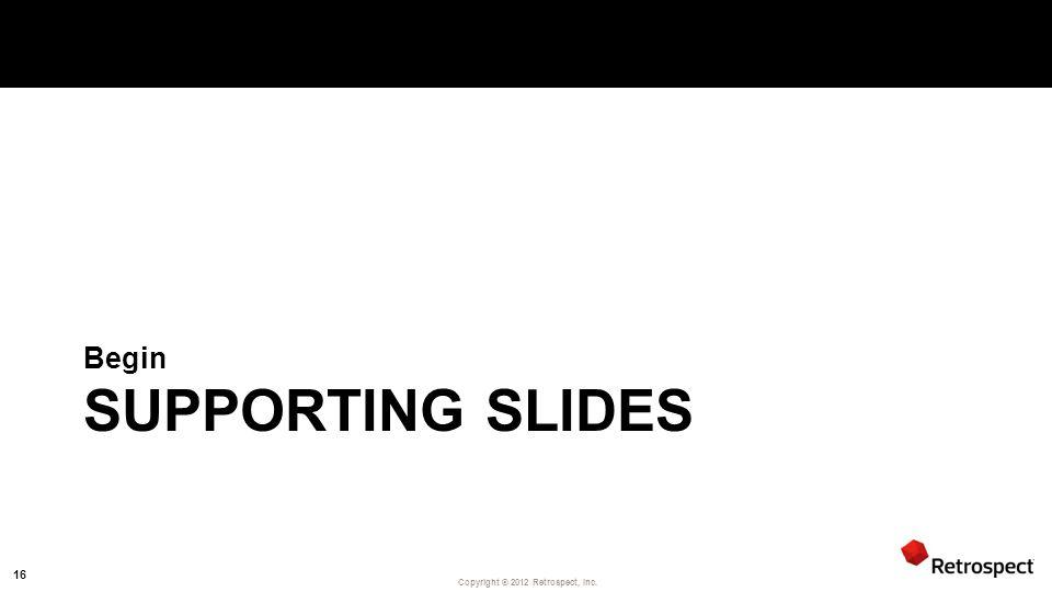 Copyright ® 2012 Retrospect, Inc. SUPPORTING SLIDES Begin 16