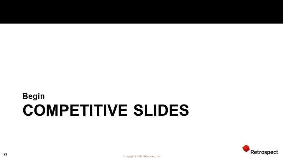 Copyright ® 2012 Retrospect, Inc. COMPETITIVE SLIDES Begin 22