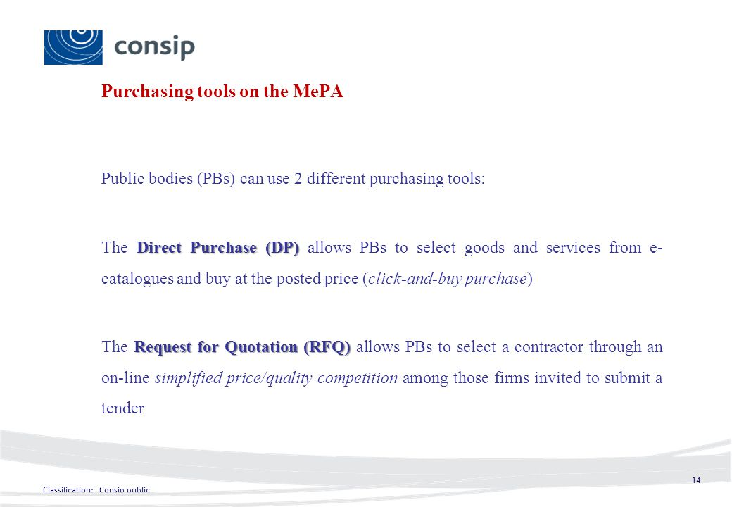 Classification: Consip public 14 Purchasing tools on the MePA Public bodies (PBs) can use 2 different purchasing tools: Direct Purchase (DP) The Direct Purchase (DP) allows PBs to select goods and services from e- catalogues and buy at the posted price (click-and-buy purchase) Request for Quotation (RFQ) The Request for Quotation (RFQ) allows PBs to select a contractor through an on-line simplified price/quality competition among those firms invited to submit a tender