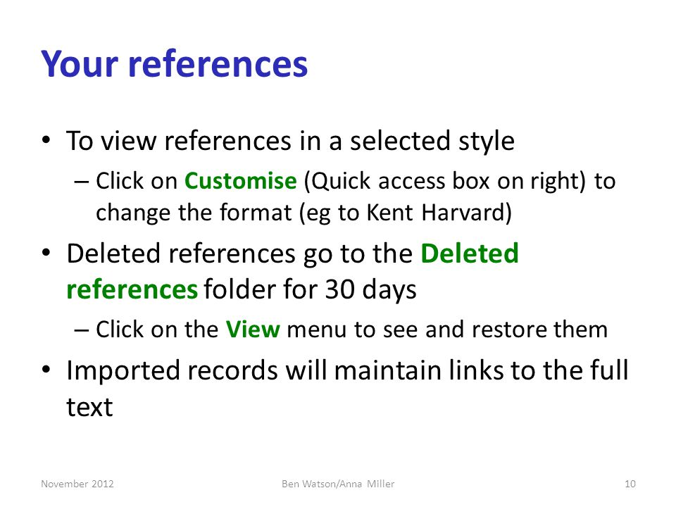 Your references To view references in a selected style – Click on Customise (Quick access box on right) to change the format (eg to Kent Harvard) Deleted references go to the Deleted references folder for 30 days – Click on the View menu to see and restore them Imported records will maintain links to the full text November 201210Ben Watson/Anna Miller