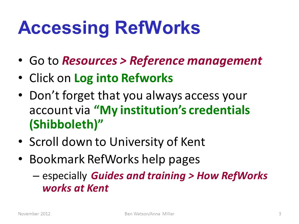 Accessing RefWorks Go to Resources > Reference management Click on Log into Refworks Dont forget that you always access your account via My institutions credentials (Shibboleth) Scroll down to University of Kent Bookmark RefWorks help pages – especially Guides and training > How RefWorks works at Kent November 20123Ben Watson/Anna Miller
