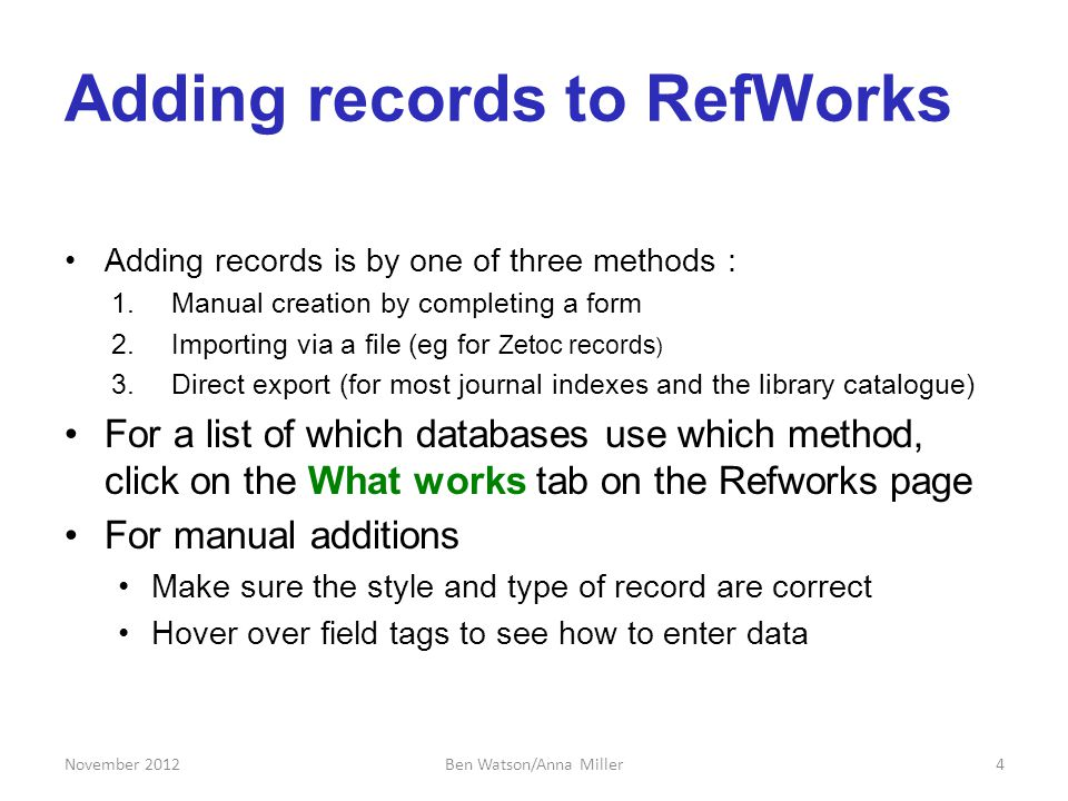 Adding records to RefWorks Adding records is by one of three methods : 1.Manual creation by completing a form 2.Importing via a file (eg for Zetoc records ) 3.Direct export (for most journal indexes and the library catalogue) For a list of which databases use which method, click on the What works tab on the Refworks page For manual additions Make sure the style and type of record are correct Hover over field tags to see how to enter data November 20124Ben Watson/Anna Miller