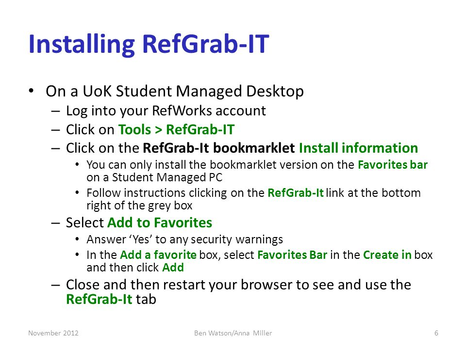 Installing RefGrab-IT On a UoK Student Managed Desktop – Log into your RefWorks account – Click on Tools > RefGrab-IT – Click on the RefGrab-It bookmarklet Install information You can only install the bookmarklet version on the Favorites bar on a Student Managed PC Follow instructions clicking on the RefGrab-It link at the bottom right of the grey box – Select Add to Favorites Answer Yes to any security warnings In the Add a favorite box, select Favorites Bar in the Create in box and then click Add – Close and then restart your browser to see and use the RefGrab-It tab November 20126Ben Watson/Anna Miller