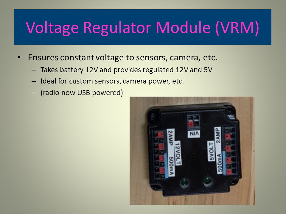 Voltage Regulator Module (VRM) Ensures constant voltage to sensors, camera, etc. – Takes battery 12V and provides regulated 12V and 5V – Ideal for cus