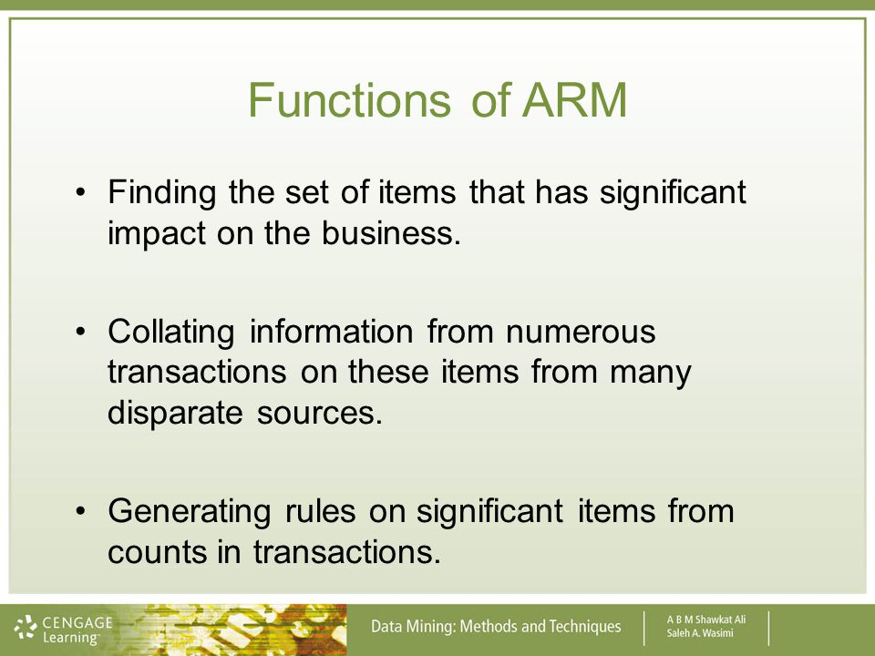 Functions of ARM Finding the set of items that has significant impact on the business. Collating information from numerous transactions on these items