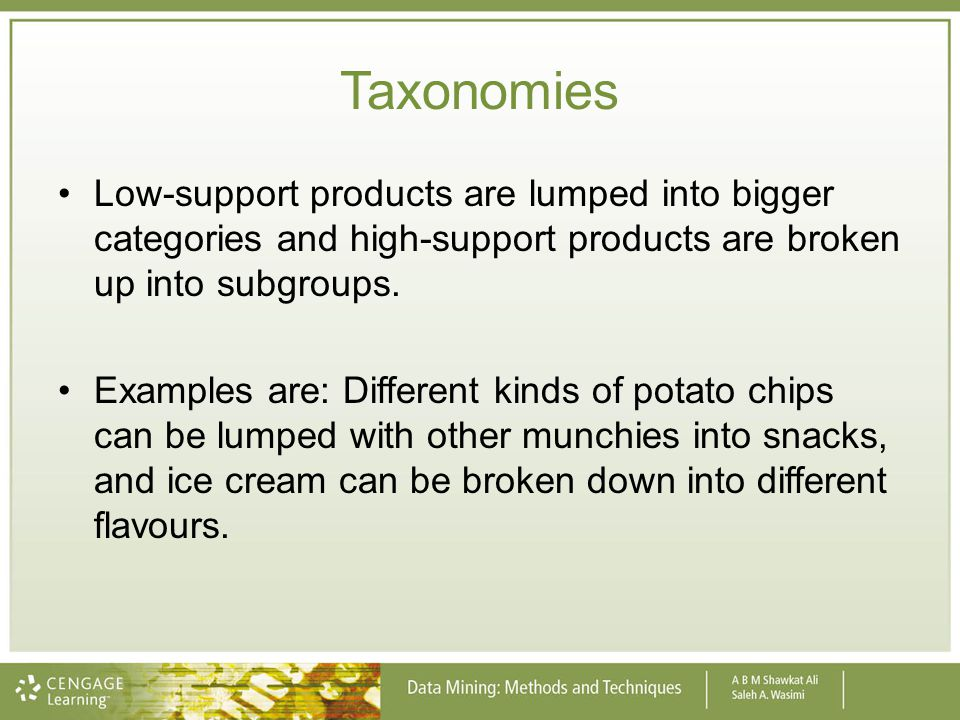 Taxonomies Low-support products are lumped into bigger categories and high-support products are broken up into subgroups. Examples are: Different kind