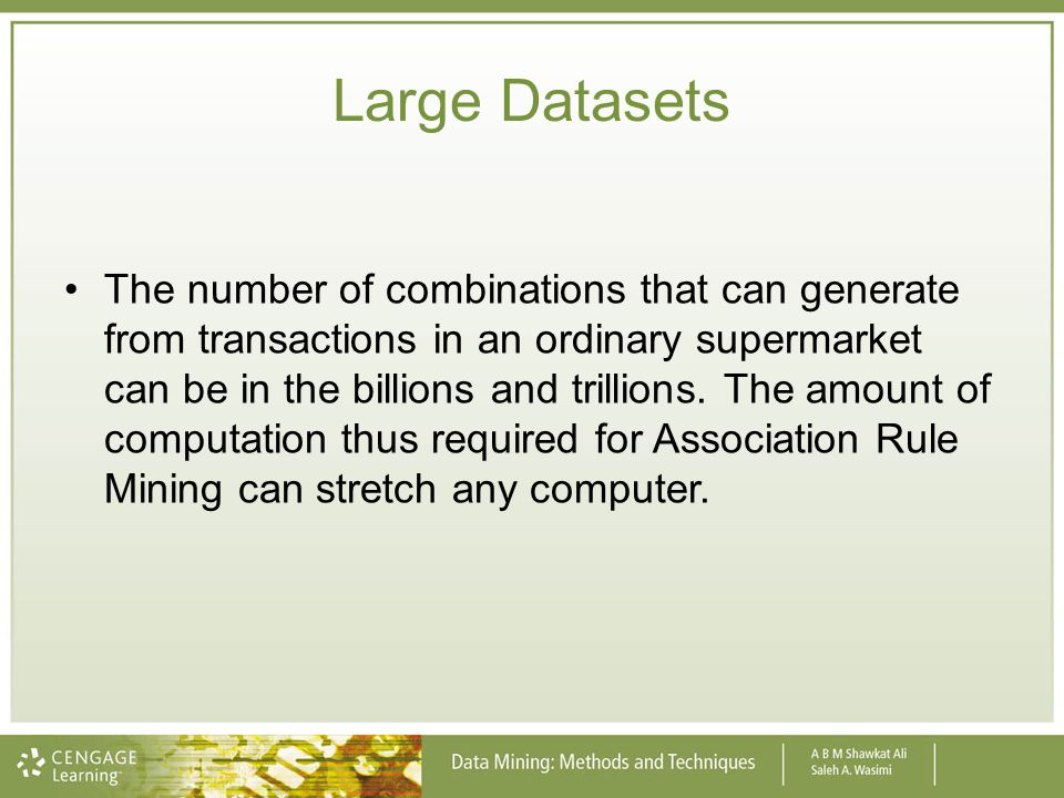 Large Datasets The number of combinations that can generate from transactions in an ordinary supermarket can be in the billions and trillions. The amo