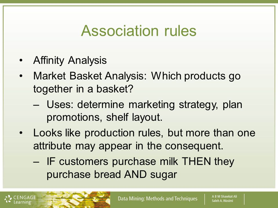 Affinity Analysis Market Basket Analysis: Which products go together in a basket? –Uses: determine marketing strategy, plan promotions, shelf layout.