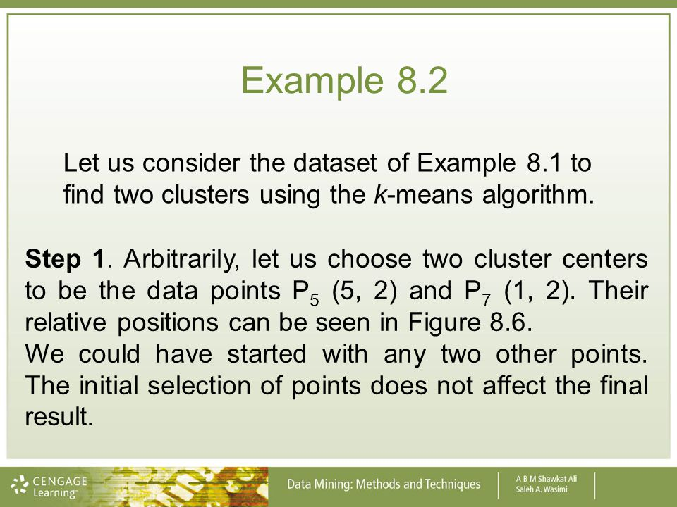 Example 8.2 Let us consider the dataset of Example 8.1 to find two clusters using the k-means algorithm. Step 1. Arbitrarily, let us choose two cluste
