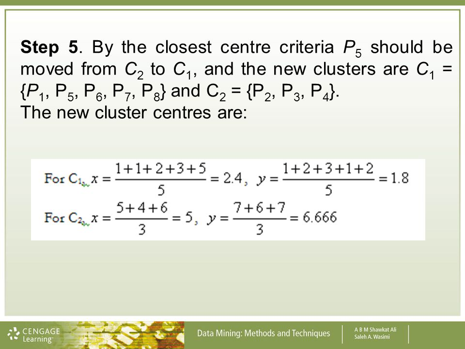 Step 5. By the closest centre criteria P 5 should be moved from C 2 to C 1, and the new clusters are C 1 = {P 1, P 5, P 6, P 7, P 8 } and C 2 = {P 2,