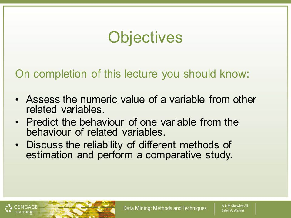 Objectives On completion of this lecture you should know: Assess the numeric value of a variable from other related variables. Predict the behaviour o