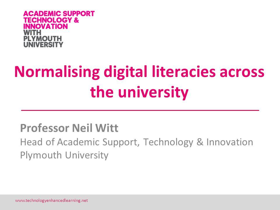 1 www.technologyenhancedlearning.net Normalising digital literacies across the university Professor Neil Witt Head of Academic Support, Technology & I