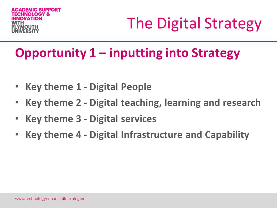 19 www.technologyenhancedlearning.net The Digital Strategy Opportunity 1 – inputting into Strategy Key theme 1 - Digital People Key theme 2 - Digital teaching, learning and research Key theme 3 - Digital services Key theme 4 - Digital Infrastructure and Capability