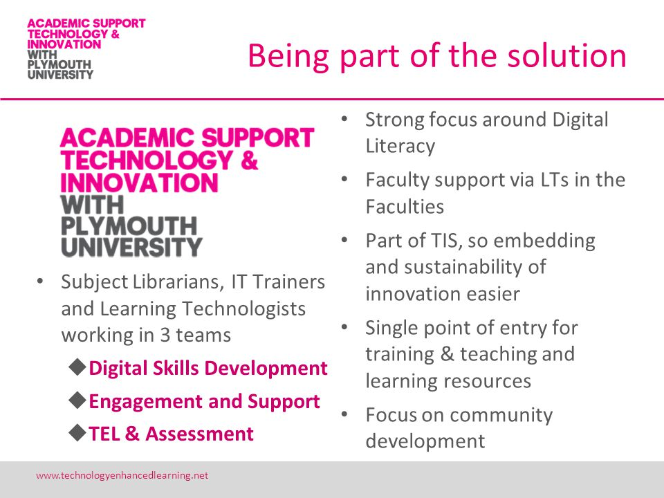 Being part of the solution Subject Librarians, IT Trainers and Learning Technologists working in 3 teams Digital Skills Development Engagement and Support TEL & Assessment Strong focus around Digital Literacy Faculty support via LTs in the Faculties Part of TIS, so embedding and sustainability of innovation easier Single point of entry for training & teaching and learning resources Focus on community development 24 www.technologyenhancedlearning.net