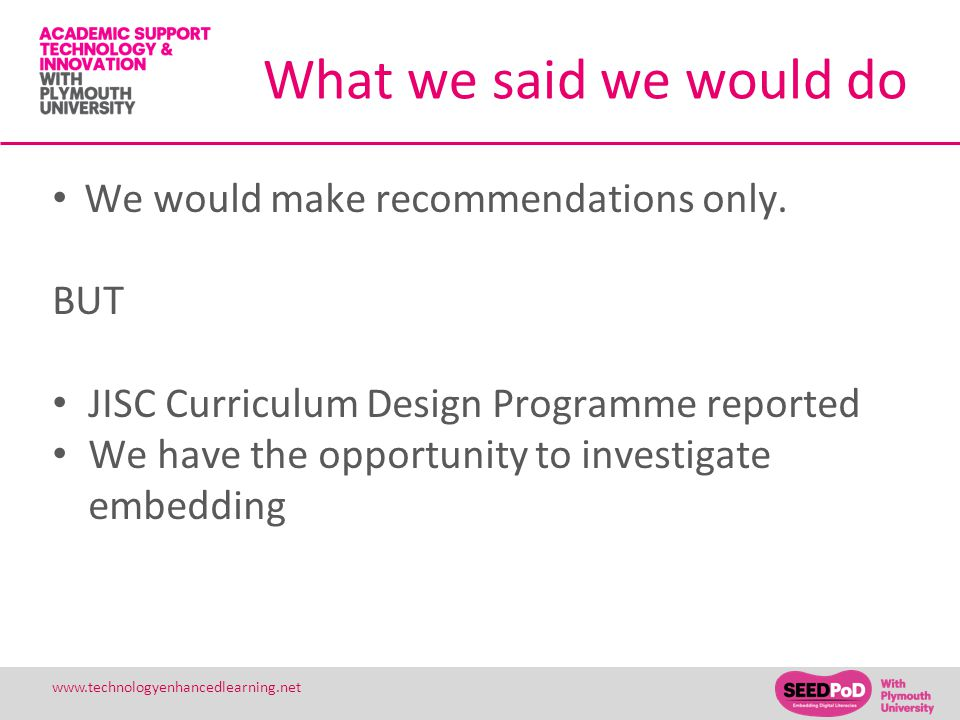 25 www.technologyenhancedlearning.net What we said we would do We would make recommendations only. BUT JISC Curriculum Design Programme reported We ha