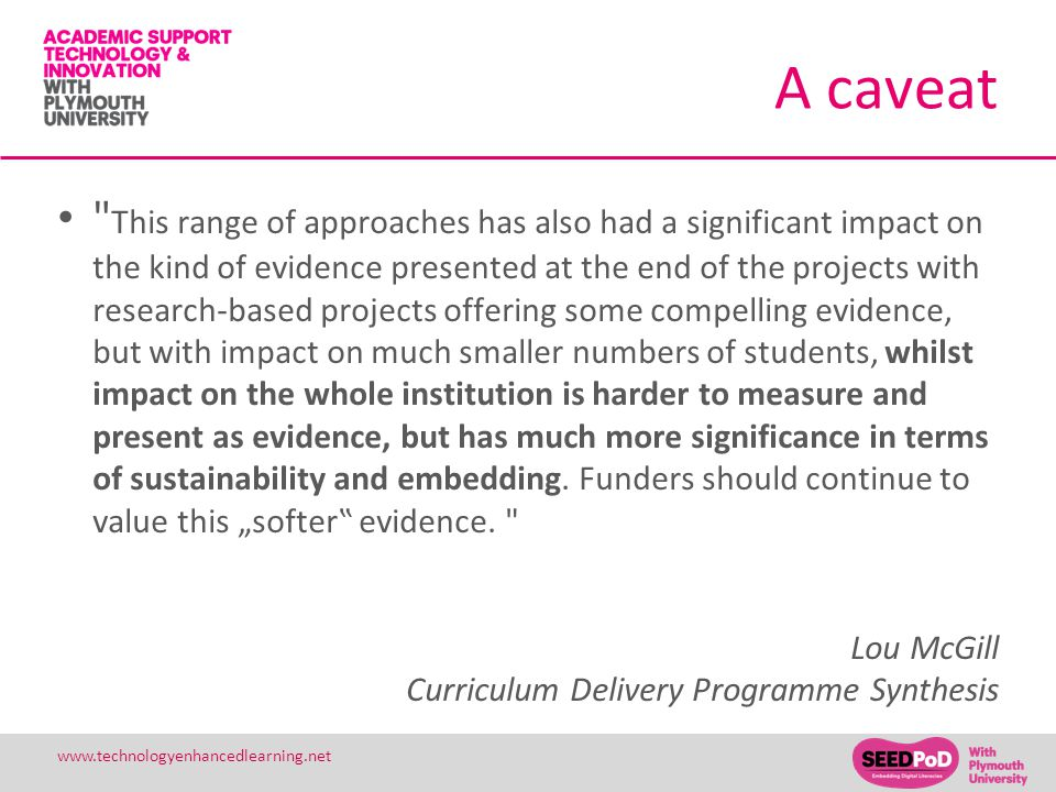31 www.technologyenhancedlearning.net A caveat This range of approaches has also had a significant impact on the kind of evidence presented at the end of the projects with research-based projects offering some compelling evidence, but with impact on much smaller numbers of students, whilst impact on the whole institution is harder to measure and present as evidence, but has much more significance in terms of sustainability and embedding.