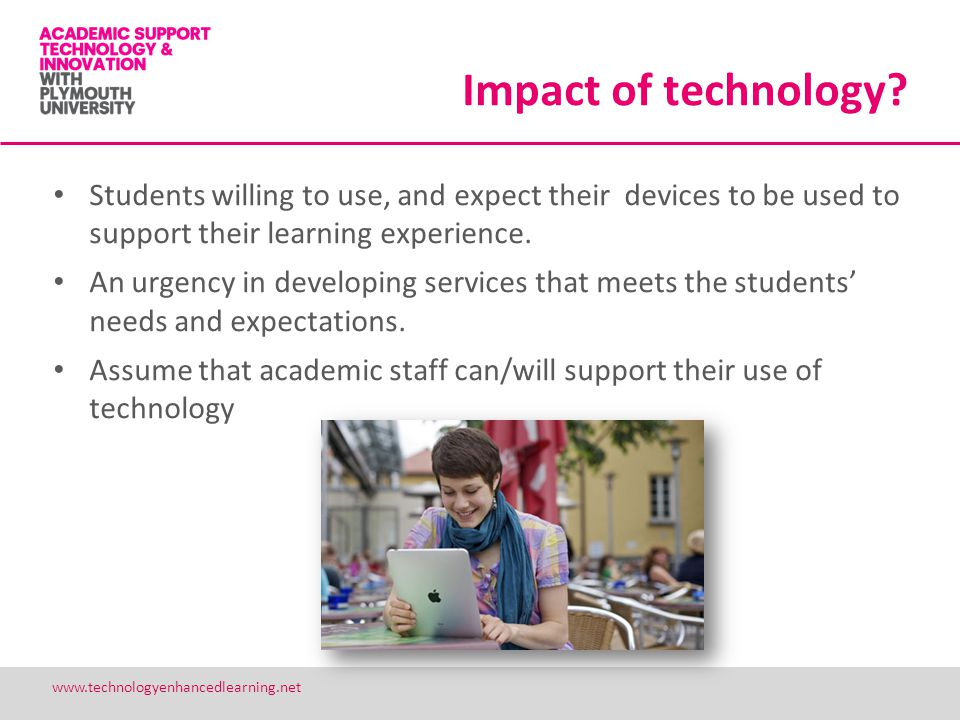 Impact of technology? Students willing to use, and expect their devices to be used to support their learning experience. An urgency in developing serv