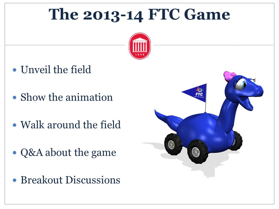 Unveil the field Show the animation Walk around the field Q&A about the game Breakout Discussions The 2013-14 FTC Game