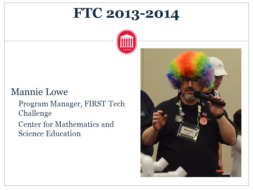 Mannie Lowe Program Manager, FIRST Tech Challenge Center for Mathematics and Science Education FTC 2013-2014