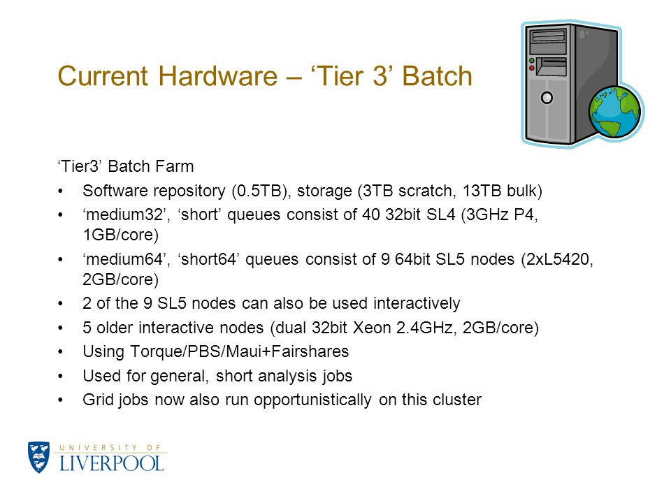 Current Hardware – Tier 3 Batch Tier3 Batch Farm Software repository (0.5TB), storage (3TB scratch, 13TB bulk) medium32, short queues consist of 40 32bit SL4 (3GHz P4, 1GB/core) medium64, short64 queues consist of 9 64bit SL5 nodes (2xL5420, 2GB/core) 2 of the 9 SL5 nodes can also be used interactively 5 older interactive nodes (dual 32bit Xeon 2.4GHz, 2GB/core) Using Torque/PBS/Maui+Fairshares Used for general, short analysis jobs Grid jobs now also run opportunistically on this cluster