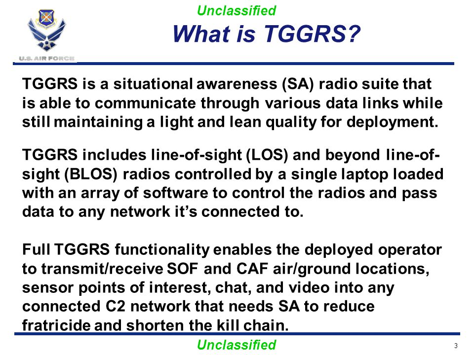 Unclassified Why TGGRS 4 Current operations lack a persistent RF gateway TGGRS will enhance M2M targeting and increase battlefield SA TGGRS is flexible enough to meet most AFSOF ground and air missions TGGRS utilizes existing AFSOF assets and requires minimal user training TGGRS is tested and ready to support combat operations NOW