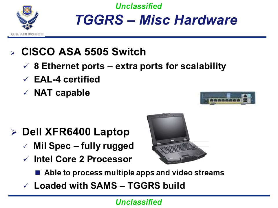 Unclassified TGGRS – Misc Hardware CISCO ASA 5505 Switch 8 Ethernet ports – extra ports for scalability EAL-4 certified NAT capable Dell XFR6400 Lapto
