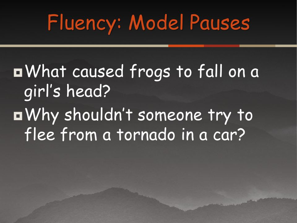What caused frogs to fall on a girls head? Why shouldnt someone try to flee from a tornado in a car? Fluency: Model Pauses