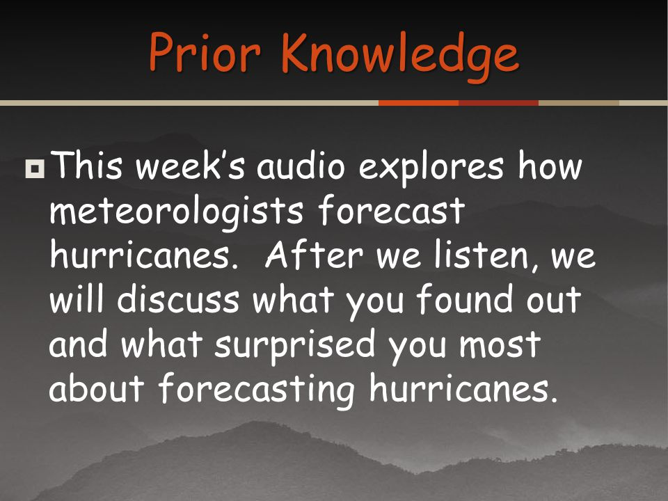 This weeks audio explores how meteorologists forecast hurricanes. After we listen, we will discuss what you found out and what surprised you most abou