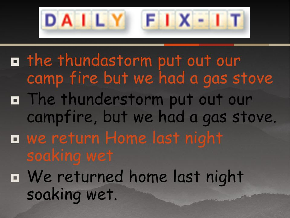 the thundastorm put out our camp fire but we had a gas stove The thunderstorm put out our campfire, but we had a gas stove. we return Home last night