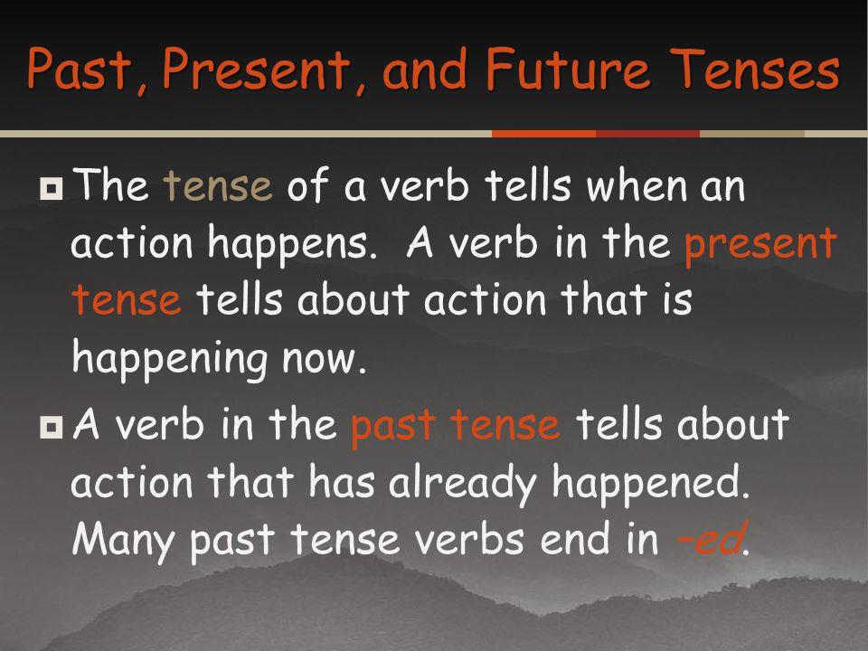 The tense of a verb tells when an action happens. A verb in the present tense tells about action that is happening now. A verb in the past tense tells