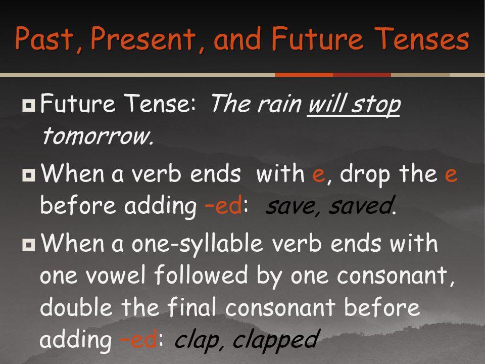 Future Tense: The rain will stop tomorrow. When a verb ends with e, drop the e before adding –ed: save, saved. When a one-syllable verb ends with one