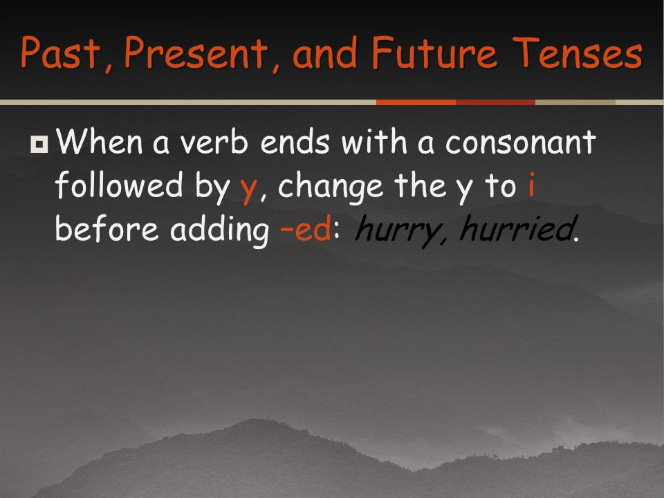 When a verb ends with a consonant followed by y, change the y to i before adding –ed: hurry, hurried. Past, Present, and Future Tenses