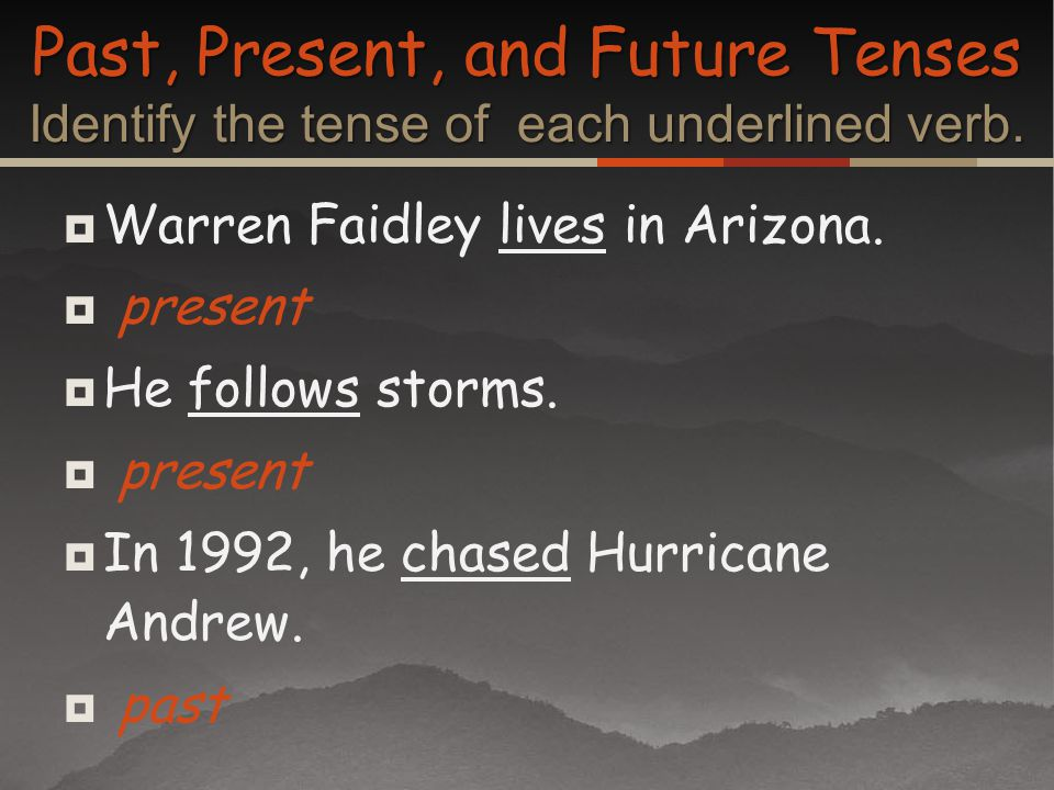 Warren Faidley lives in Arizona. present He follows storms. present In 1992, he chased Hurricane Andrew. past Past, Present, and Future Tenses Identif