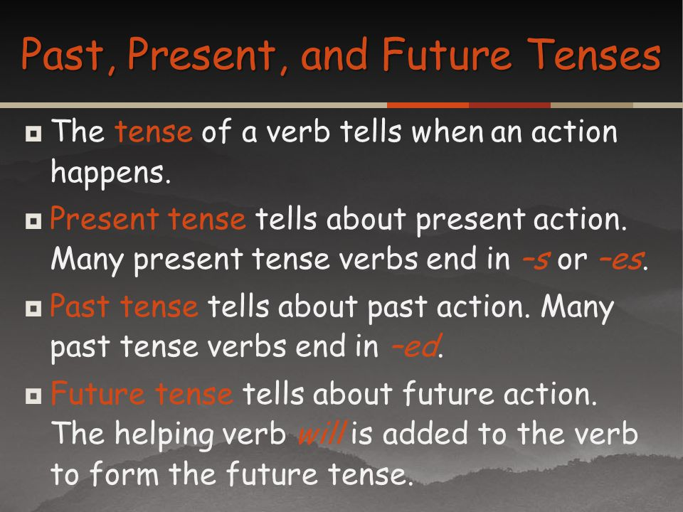 The tense of a verb tells when an action happens. Present tense tells about present action. Many present tense verbs end in –s or –es. Past tense tell