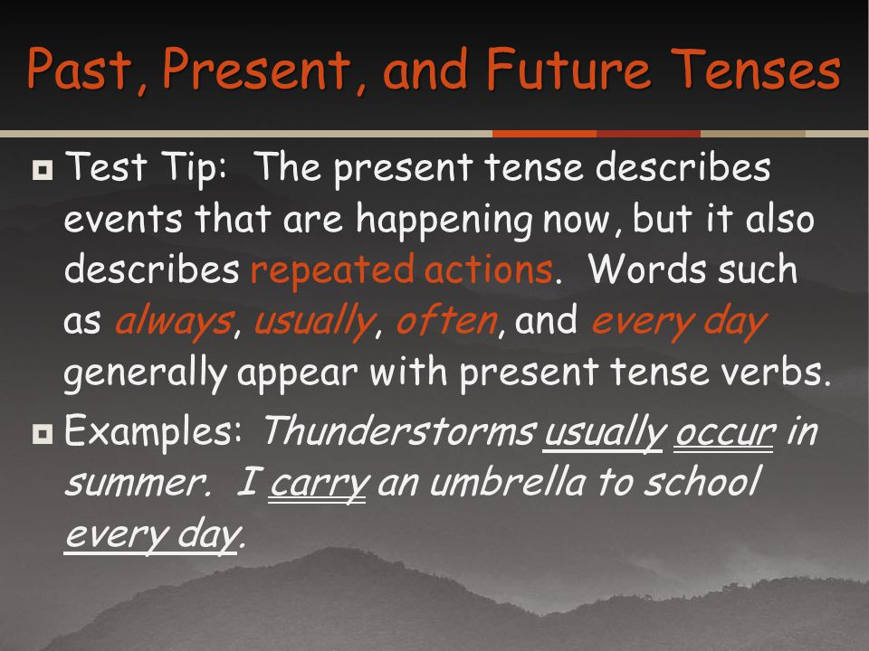 Test Tip: The present tense describes events that are happening now, but it also describes repeated actions. Words such as always, usually, often, and