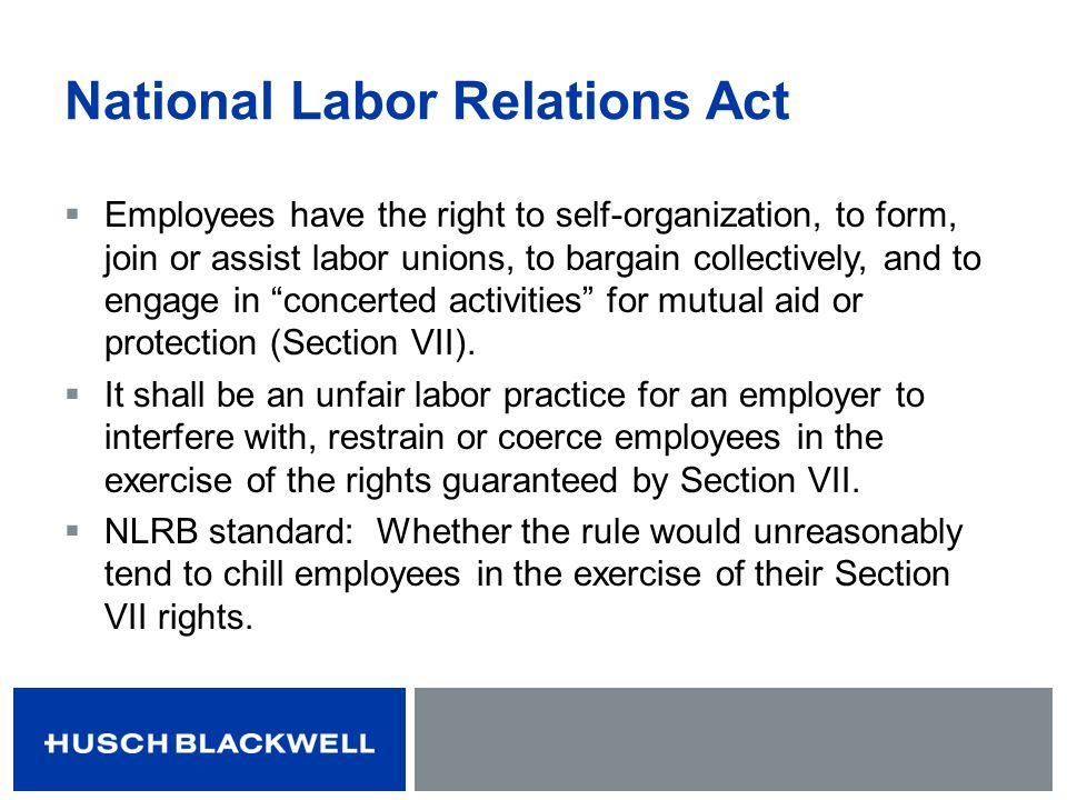 National Labor Relations Act Employees have the right to self-organization, to form, join or assist labor unions, to bargain collectively, and to enga