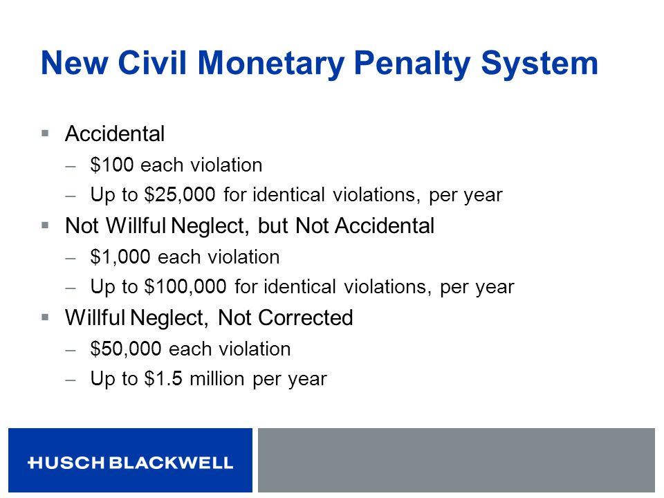 New Civil Monetary Penalty System Accidental ̶ $100 each violation ̶ Up to $25,000 for identical violations, per year Not Willful Neglect, but Not Acc