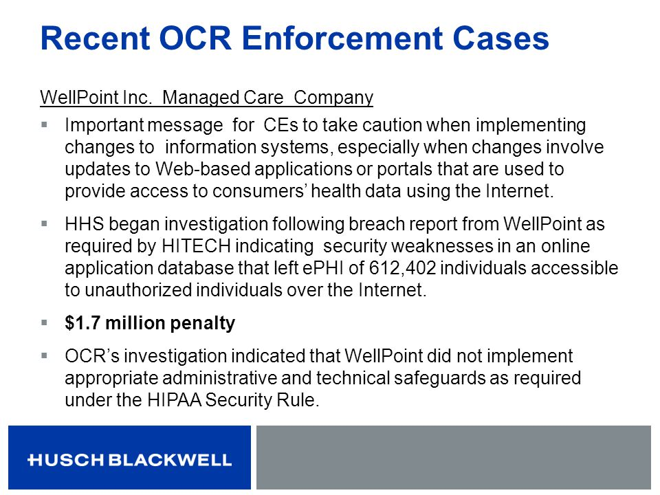 Recent OCR Enforcement Cases WellPoint Inc. Managed Care Company Important message for CEs to take caution when implementing changes to information sy