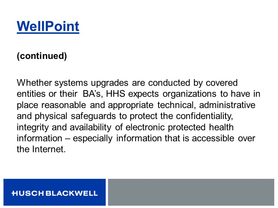 WellPoint (continued) Whether systems upgrades are conducted by covered entities or their BAs, HHS expects organizations to have in place reasonable a