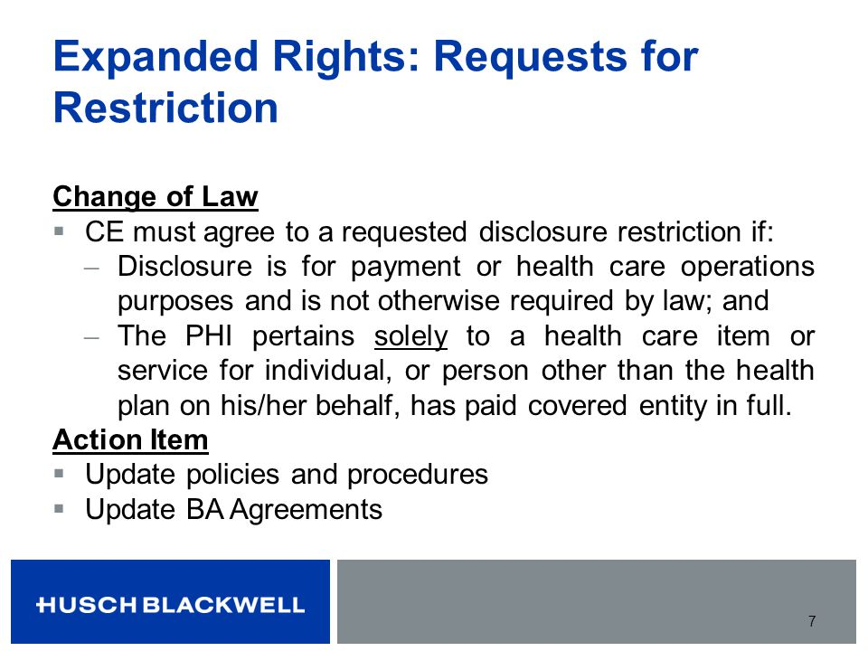 Expanded Rights: Requests for Restriction 7 Change of Law CE must agree to a requested disclosure restriction if: ̶ Disclosure is for payment or healt