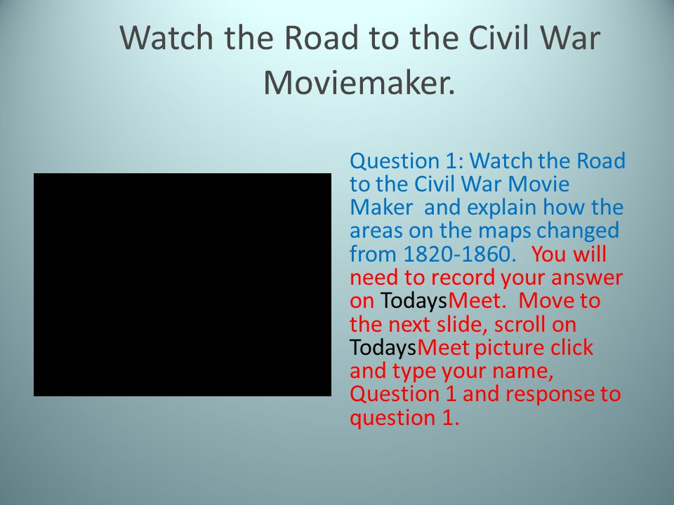 Watch the Road to the Civil War Moviemaker. Question 1: Watch the Road to the Civil War Movie Maker and explain how the areas on the maps changed from