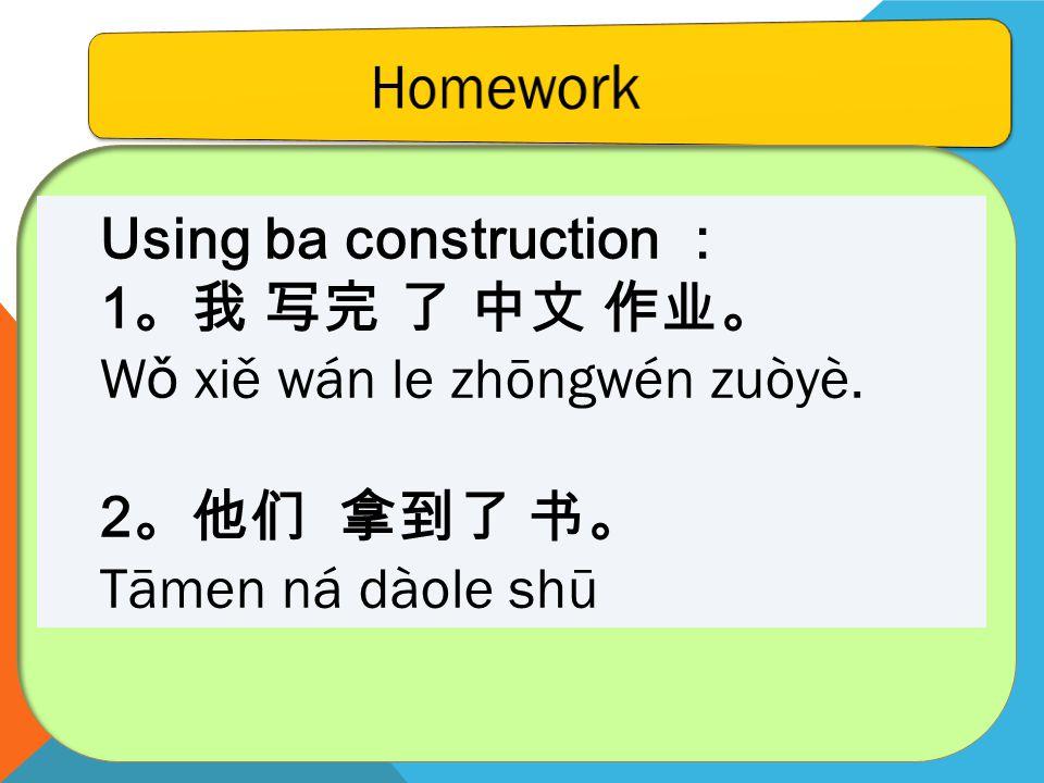 Using ba construction 1 W ǒ xiě wán le zhōngwén zuòyè. 2 Tāmen ná dàole shū